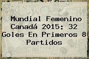 <b>Mundial Femenino</b> Canadá <b>2015</b>: 32 Goles En Primeros 8 Partidos