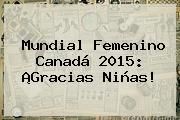 <b>Mundial Femenino</b> Canadá <b>2015</b>: ¡Gracias Niñas!