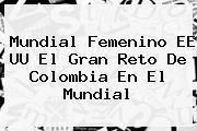 <b>Mundial Femenino</b> EE UU El Gran Reto De Colombia En El Mundial