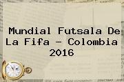 <b>Mundial Futsala</b> De La Fifa - Colombia <b>2016</b>