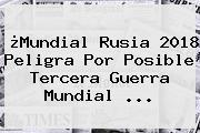 ¿Mundial Rusia 2018 Peligra Por Posible <b>Tercera Guerra Mundial</b> ...