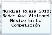 <b>Mundial Rusia 2018</b>: Sedes Que Visitará México En La Competición