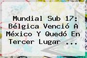Mundial <b>Sub 17</b>: <b>Bélgica</b> Venció A <b>México</b> Y Quedó En Tercer Lugar <b>...</b>