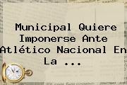 Municipal Quiere Imponerse Ante <b>Atlético Nacional</b> En La ...