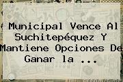 Municipal Vence Al Suchitepéquez Y Mantiene Opciones De Ganar <b>la</b> <b>...</b>