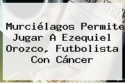 Murciélagos Permite Jugar A <b>Ezequiel Orozco</b>, Futbolista Con Cáncer