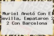 Muriel Anotó Con El Sevilla, Empataron 2 2 Con <b>Barcelona</b>