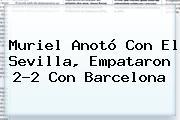 Muriel Anotó Con El Sevilla, Empataron 2-2 Con <b>Barcelona</b>