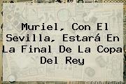 Muriel, Con El <b>Sevilla</b>, Estará En La Final De La Copa Del Rey