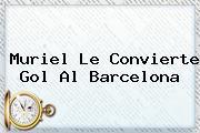Muriel Le Convierte Gol Al <b>Barcelona</b>