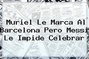 Muriel Le Marca Al Barcelona Pero Messi Le Impide Celebrar
