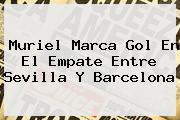 Muriel Marca Gol En El Empate Entre <b>Sevilla</b> Y <b>Barcelona</b>