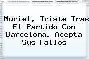 Muriel, Triste Tras El Partido Con <b>Barcelona</b>, Acepta Sus Fallos