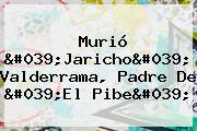 Murió &#039;<b>Jaricho</b>&#039; <b>Valderrama</b>, Padre De &#039;El Pibe&#039;