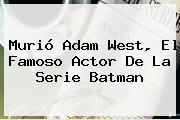Murió <b>Adam West</b>, El Famoso Actor De La Serie Batman
