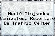 Murió <b>Alejandro Cañizales</b>, Reportero De Traffic Center
