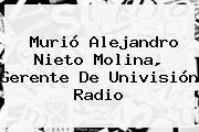 Murió <b>Alejandro Nieto Molina</b>, Gerente De Univisión Radio