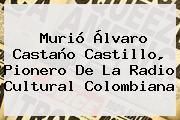 Murió <b>Álvaro Castaño Castillo</b>, Pionero De La Radio Cultural Colombiana
