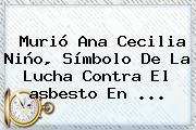 Murió Ana Cecilia Niño, Símbolo De La Lucha Contra El <b>asbesto</b> En ...