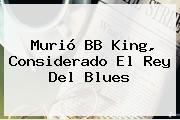 Murió <b>BB King</b>, Considerado El Rey Del Blues