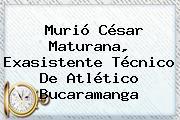 Murió <b>César Maturana</b>, Exasistente Técnico De Atlético Bucaramanga