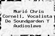 Murió <b>Chris Cornell</b>, Vocalista De Soundgarden Y Audioslave