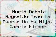 Murió Debbie Reynolds Tras La Muerte De Su Hija, <b>Carrie Fisher</b>