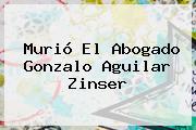 Murió El Abogado <b>Gonzalo Aguilar Zinser</b>