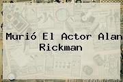 Murió El Actor <b>Alan Rickman</b>