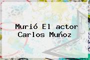 Murió El <b>actor Carlos Muñoz</b>