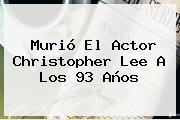 Murió El Actor <b>Christopher Lee</b> A Los 93 Años