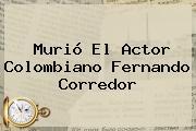 Murió El Actor Colombiano <b>Fernando Corredor</b>