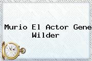 Murio El Actor <b>Gene Wilder</b>