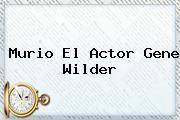 Murio El Actor <b>Gene Wilder</b>