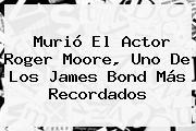 Murió El Actor <b>Roger Moore</b>, Uno De Los James Bond Más Recordados