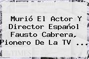 Murió El Actor Y Director Español <b>Fausto Cabrera</b>, Pionero De La TV ...