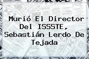 Murió El Director Del ISSSTE, <b>Sebastián Lerdo De Tejada</b>