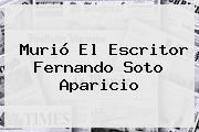 Murió El Escritor <b>Fernando Soto Aparicio</b>
