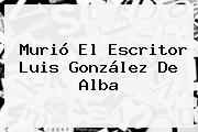 Murió El Escritor <b>Luis González De Alba</b>