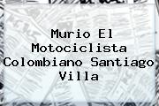 Murio El Motociclista Colombiano <b>Santiago Villa</b>