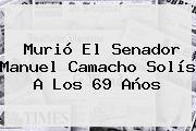 Murió El Senador <b>Manuel Camacho Solís</b> A Los 69 Años