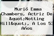 Murió <b>Emma Chambers</b>, Actriz De &quot;Notting Hill&quot;, A Los 53 Años
