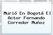 Murió En Bogotá El Actor <b>Fernando Corredor</b> Muñoz