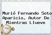 Murió <b>Fernando Soto Aparicio</b>, Autor De Mientras Llueve