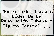 Murió <b>Fidel Castro</b>, Líder De La Revolución Cubana Y Figura Central ...