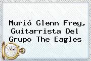 Murió <b>Glenn Frey</b>, Guitarrista Del Grupo The Eagles