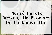 Murió <b>Harold Orozco</b>, Un Pionero De La Nueva Ola