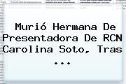 Murió Hermana De Presentadora De RCN <b>Carolina Soto</b>, Tras <b>...</b>