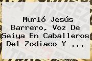 Murió <b>Jesús Barrero</b>, Voz De Seiya En Caballeros Del Zodiaco Y <b>...</b>