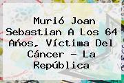 <b>Murió Joan Sebastian</b> A Los 64 Años, Víctima Del Cáncer - La República